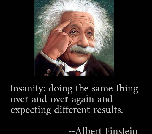 insanity is doing the same thing over and over again and expecting different results EINSTEIN