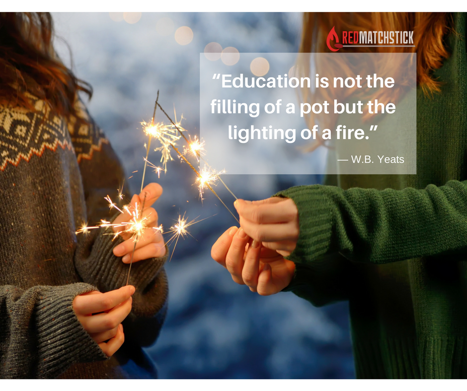 """""""Education is not the filling of a pot but the lighting of a fire.""""— W.B. Yeats"""