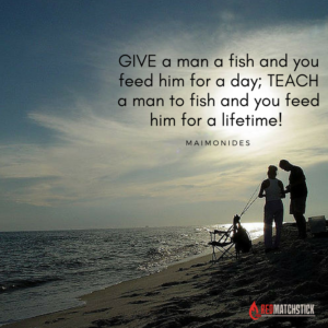 Give a man a fish and you feed him for a DAY; teach a man to fish and you feed him for a LIFETIME!